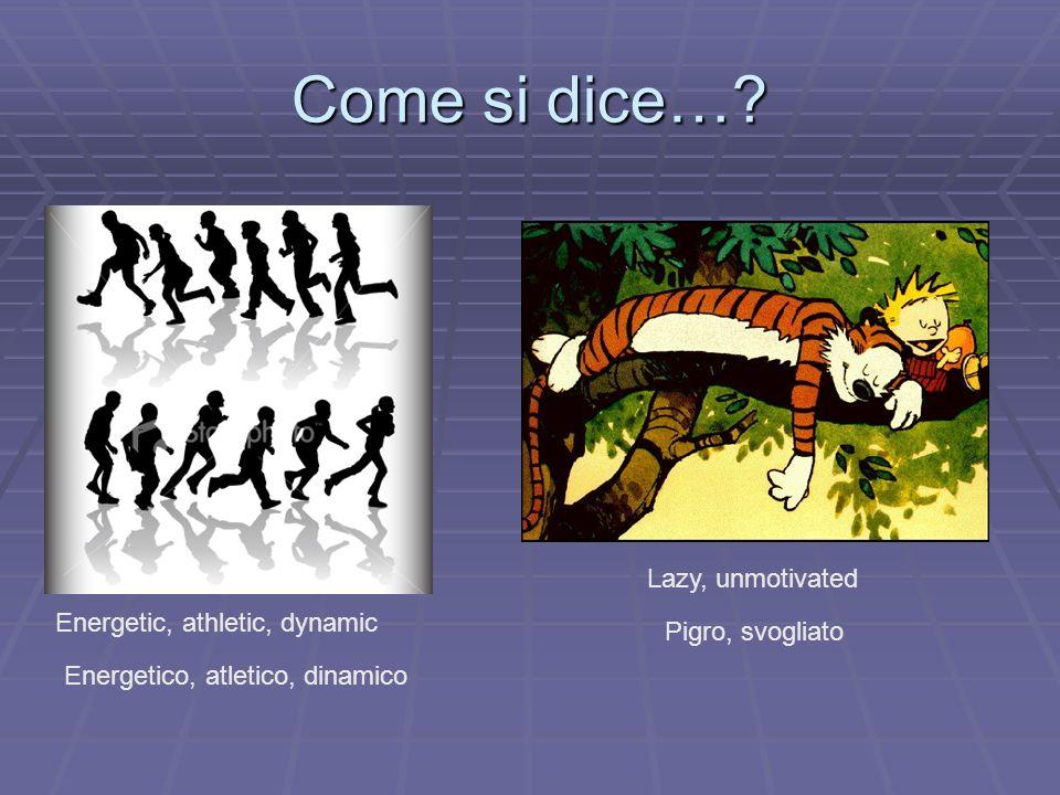Come si dice…? Energetic, athletic, dynamic Energetico, atletico, dinamico Lazy, unmotivated Pigro, svogliato