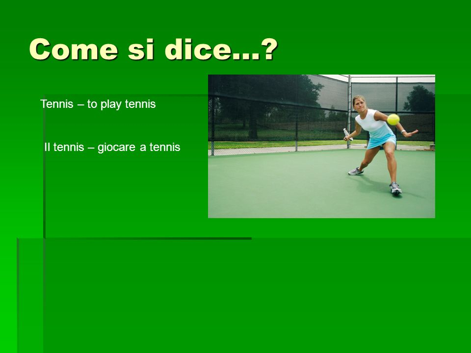 Come si dice… Tennis – to play tennis Il tennis – giocare a tennis