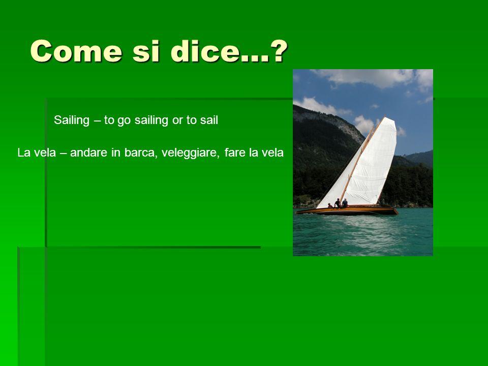 Come si dice…? Sailing – to go sailing or to sail La vela – andare in barca, veleggiare, fare la vela