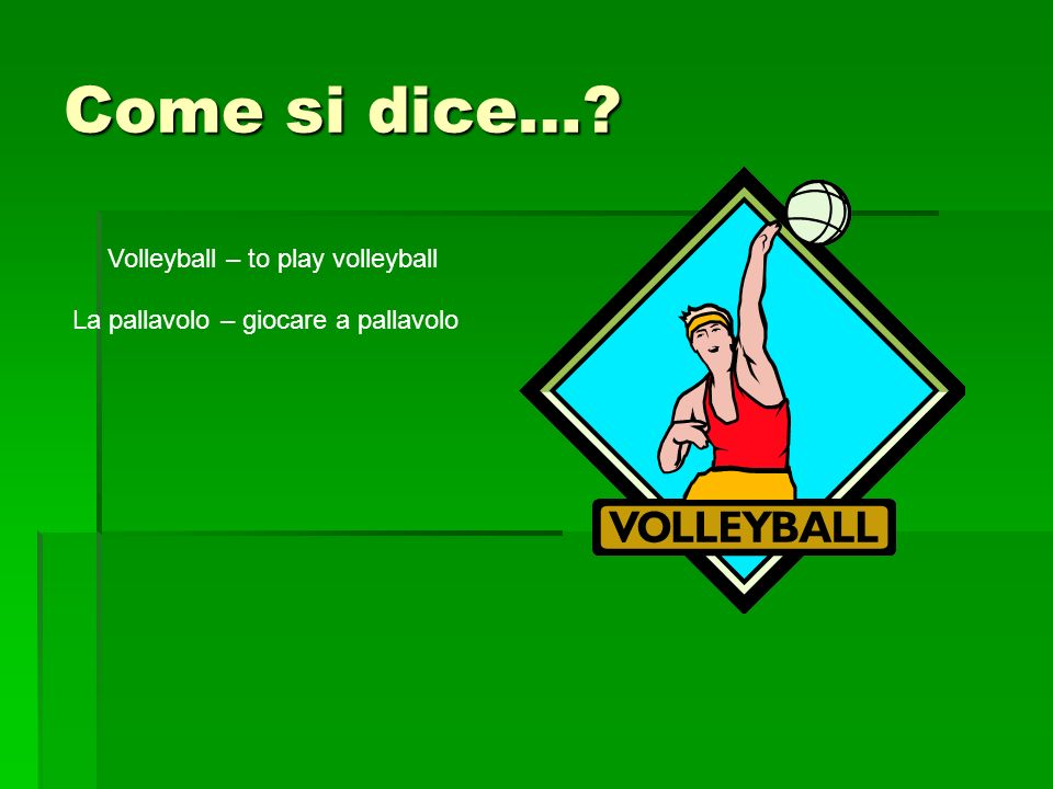 Come si dice… Volleyball – to play volleyball La pallavolo – giocare a pallavolo