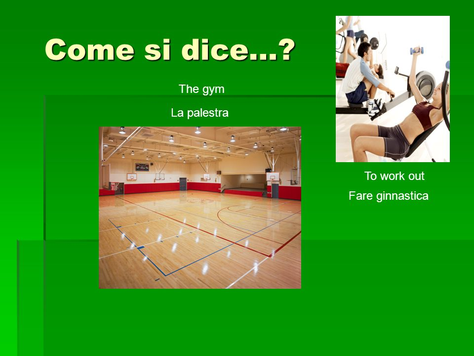 Come si dice… The gym La palestra Fare ginnastica To work out