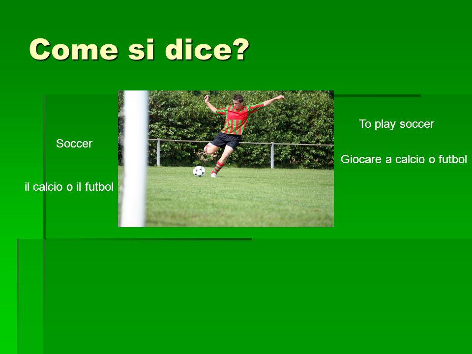 Come si dice? Soccer il calcio o il futbol To play soccer Giocare a calcio o futbol