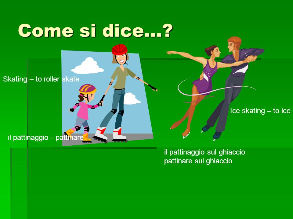 Come si dice…? Skating – to roller skate Ice skating – to ice skate il pattinaggio - pattinare il pattinaggio sul ghiaccio pattinare sul ghiaccio