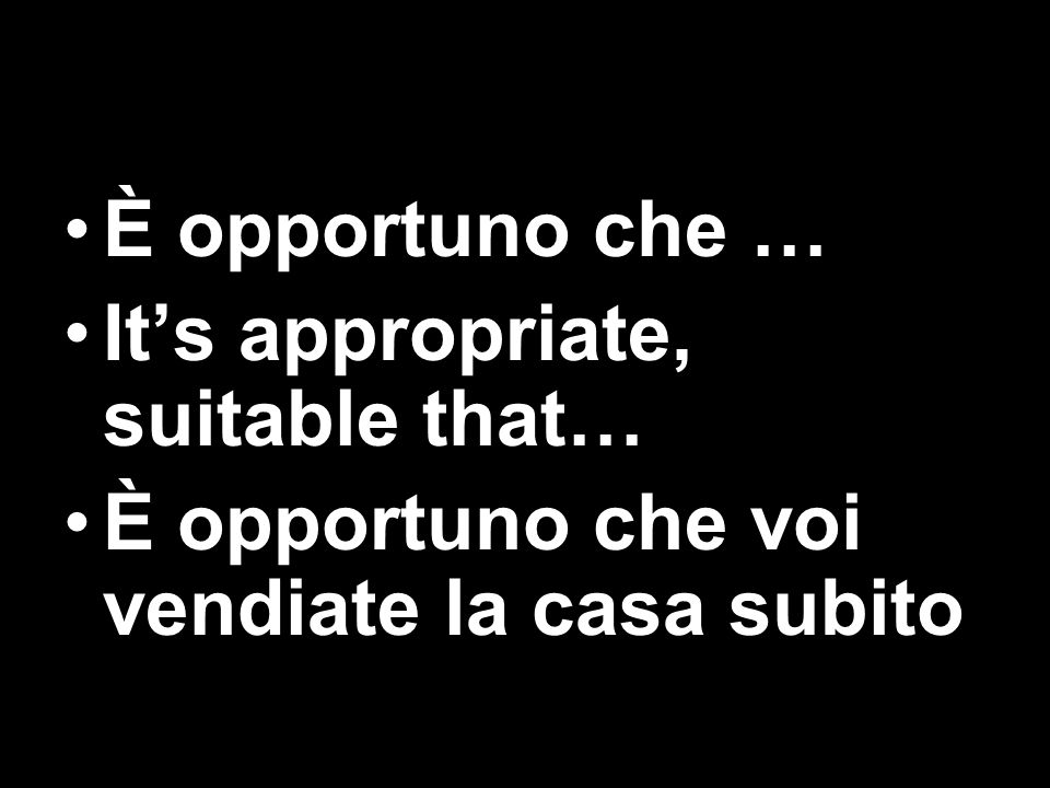 È opportuno che … Its appropriate, suitable that… È opportuno che voi vendiate la casa subito