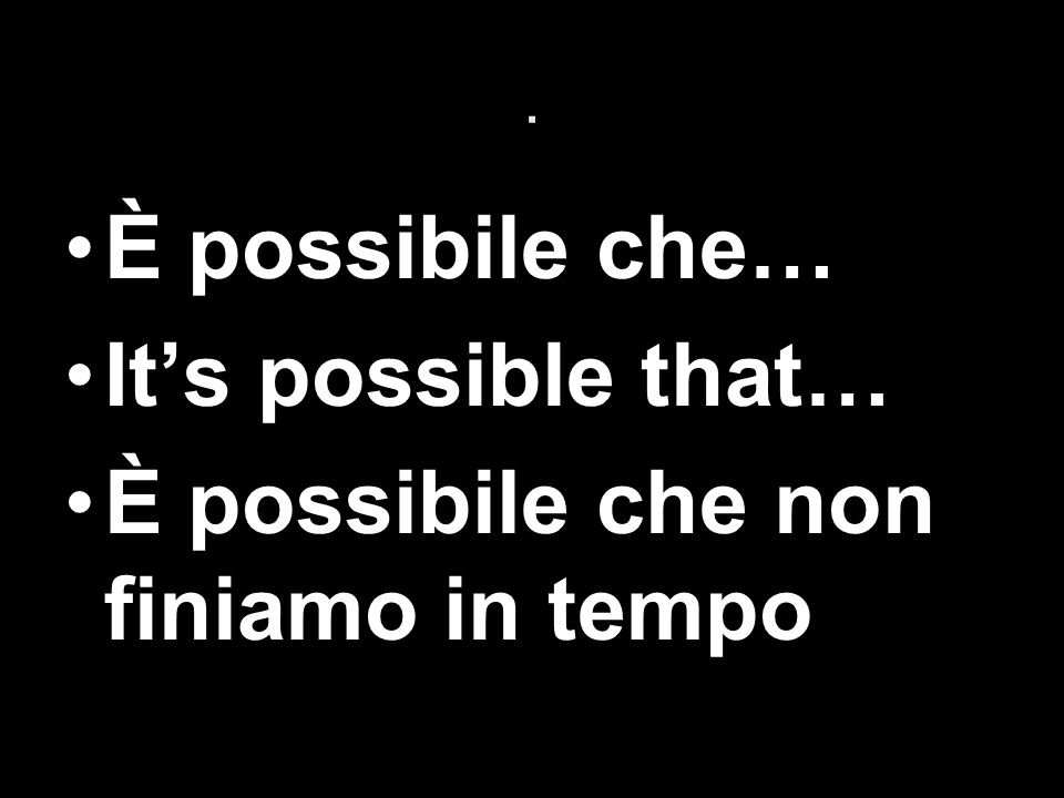 . È possibile che… Its possible that… È possibile che non finiamo in tempo