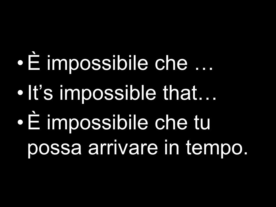È impossibile che … Its impossible that… È impossibile che tu possa arrivare in tempo.