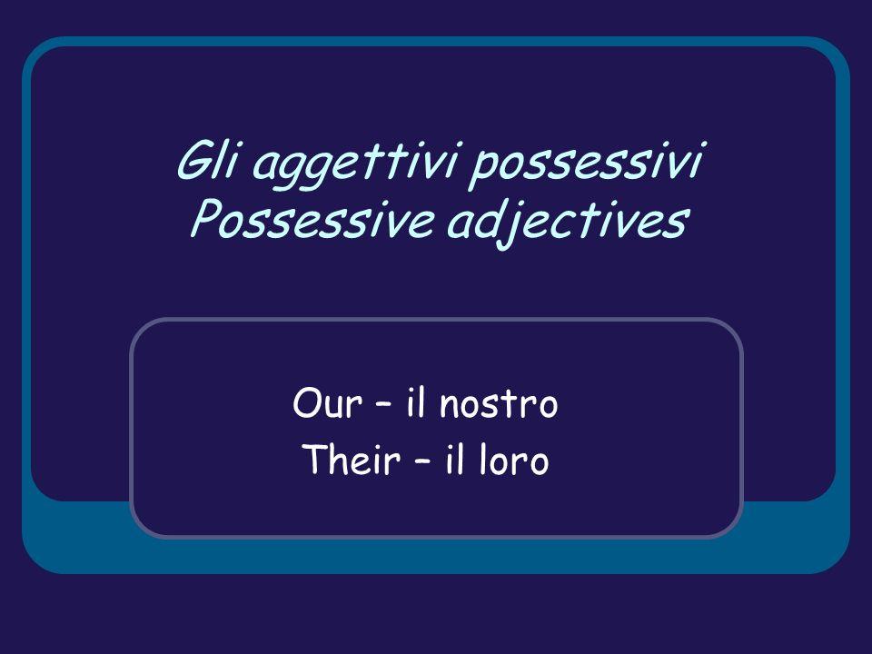 Gli aggettivi possessivi Possessive adjectives Our – il nostro Their – il loro