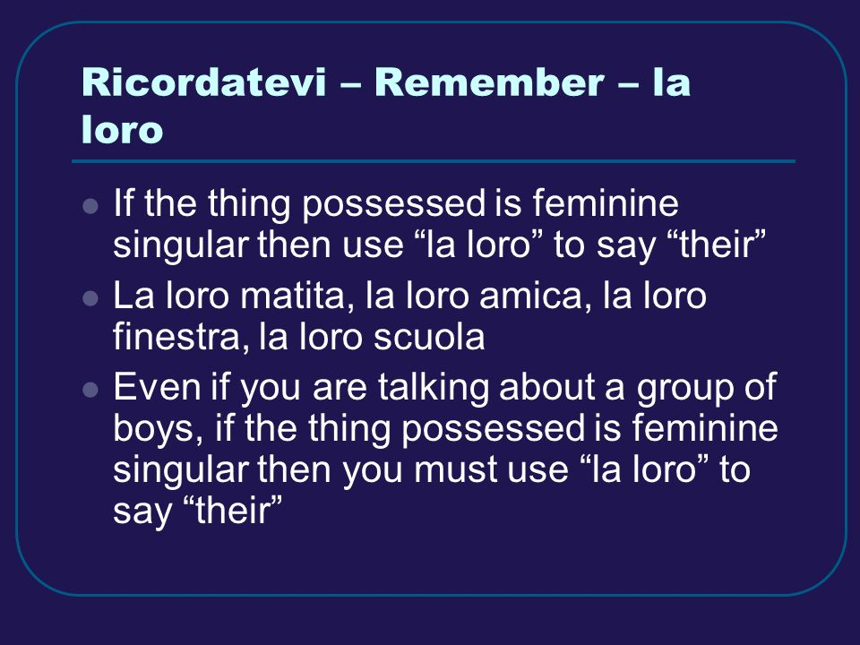 Ricordatevi – Remember – la loro If the thing possessed is feminine singular then use la loro to say their La loro matita, la loro amica, la loro finestra, la loro scuola Even if you are talking about a group of boys, if the thing possessed is feminine singular then you must use la loro to say their
