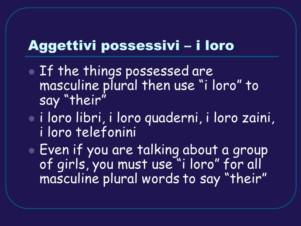 Aggettivi possessivi – i loro If the things possessed are masculine plural then use i loro to say their i loro libri, i loro quaderni, i loro zaini, i loro telefonini Even if you are talking about a group of girls, you must use i loro for all masculine plural words to say their