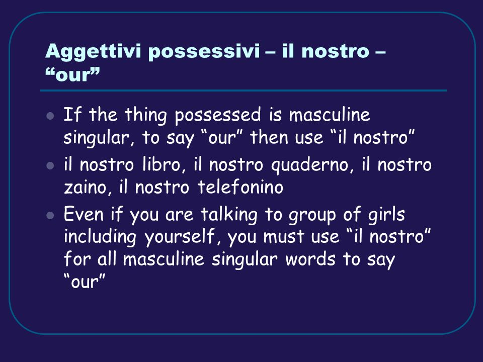 Aggettivi possessivi – il nostro – our If the thing possessed is masculine singular, to say our then use il nostro il nostro libro, il nostro quaderno, il nostro zaino, il nostro telefonino Even if you are talking to group of girls including yourself, you must use il nostro for all masculine singular words to say our