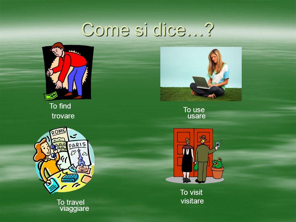 Come si dice… To find To use To travel To visit trovareusare viaggiare visitare
