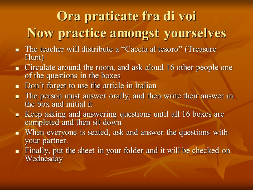 Ora praticate fra di voi Now practice amongst yourselves The teacher will distribute a Caccia al tesoro (Treasure Hunt) The teacher will distribute a Caccia al tesoro (Treasure Hunt) Circulate around the room, and ask aloud 16 other people one of the questions in the boxes Circulate around the room, and ask aloud 16 other people one of the questions in the boxes Dont forget to use the article in Italian Dont forget to use the article in Italian The person must answer orally, and then write their answer in the box and initial it The person must answer orally, and then write their answer in the box and initial it Keep asking and answering questions until all 16 boxes are completed and then sit down Keep asking and answering questions until all 16 boxes are completed and then sit down When everyone is seated, ask and answer the questions with your partner.