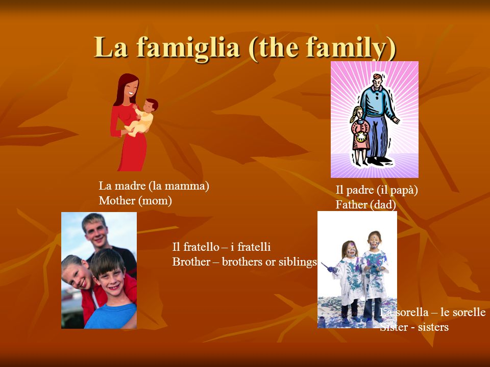 La famiglia (the family) La madre (la mamma) Mother (mom) Il padre (il papà) Father (dad) Il fratello – i fratelli Brother – brothers or siblings La sorella – le sorelle Sister - sisters