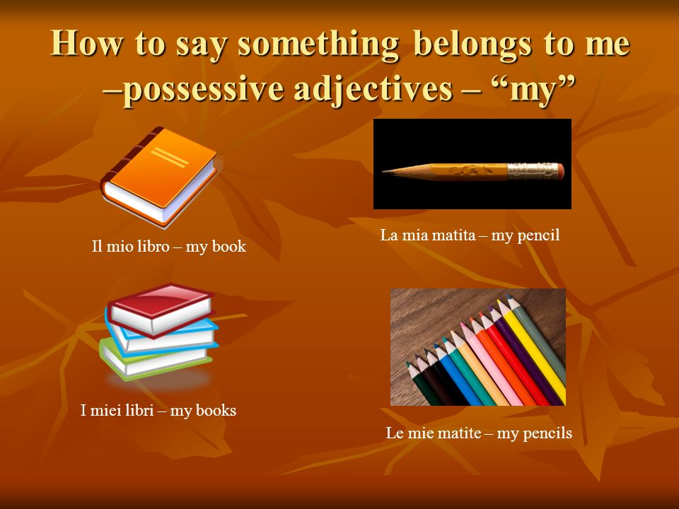 How to say something belongs to me –possessive adjectives – my Il mio libro – my book La mia matita – my pencil I miei libri – my books Le mie matite – my pencils