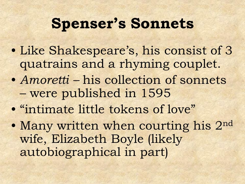 Spensers Sonnets Like Shakespeares, his consist of 3 quatrains and a rhyming couplet. Amoretti – his collection of sonnets – were published in 1595 in