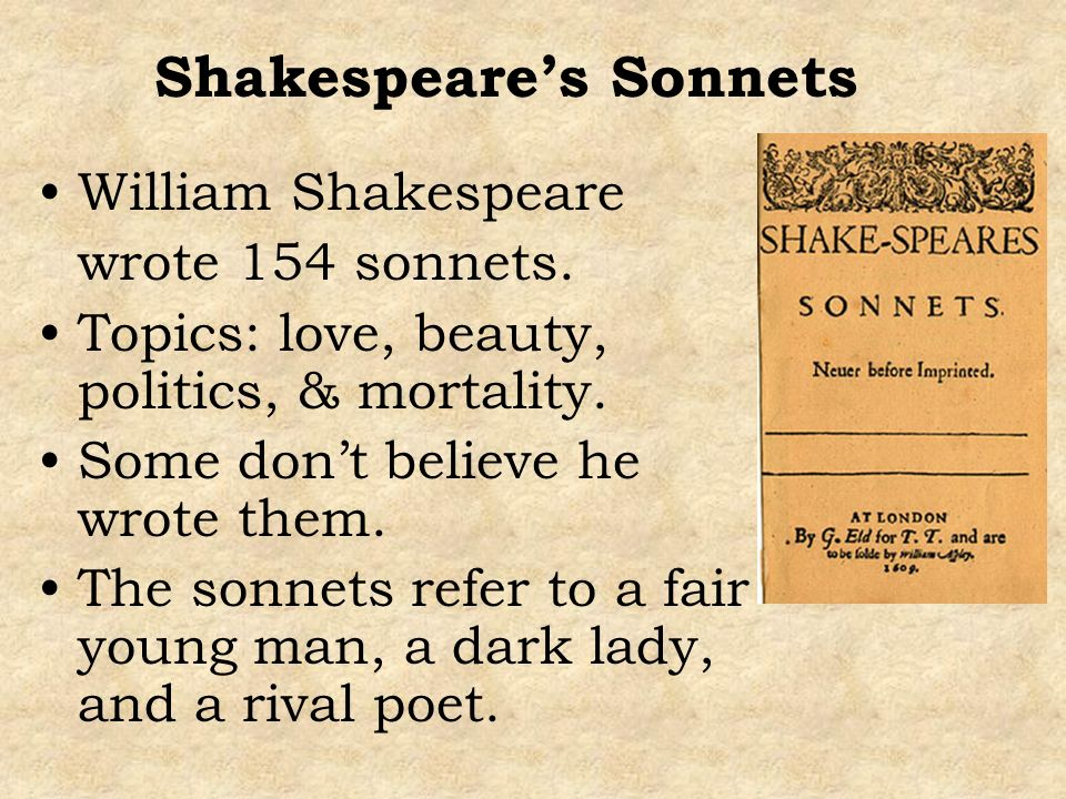 Shakespeares Sonnets William Shakespeare wrote 154 sonnets. Topics: love, beauty, politics, & mortality. Some dont believe he wrote them. The sonnets