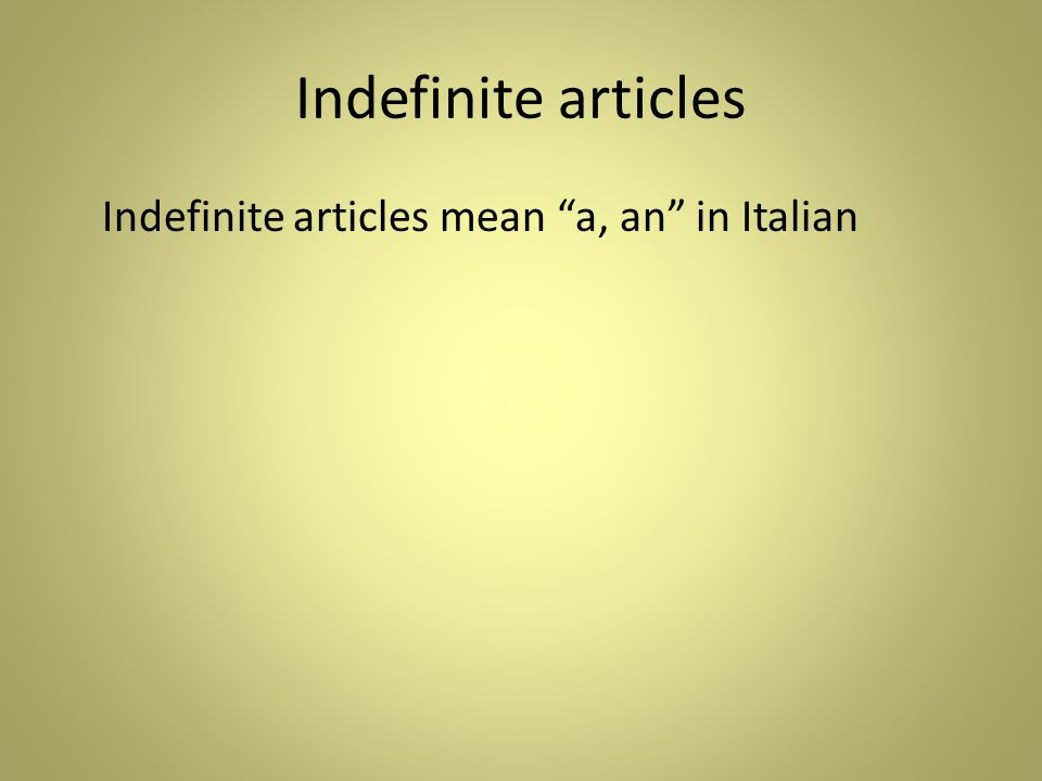 Indefinite articles Indefinite articles mean a, an in Italian