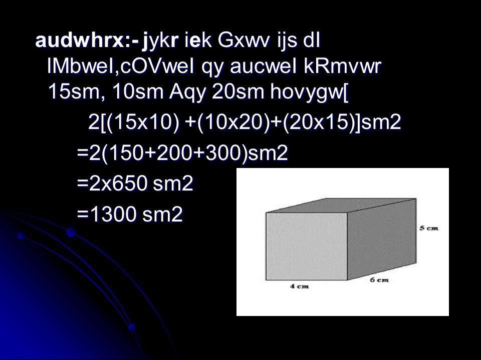 audwhrx:- jykr iek Gxwv ijs dI lMbweI,cOVweI qy aucweI kRmvwr 15sm, 10sm Aqy 20sm hovygw[ 2[(15x10) +(10x20)+(20x15)]sm2 =2(150+200+300)sm2 =2x650 sm2