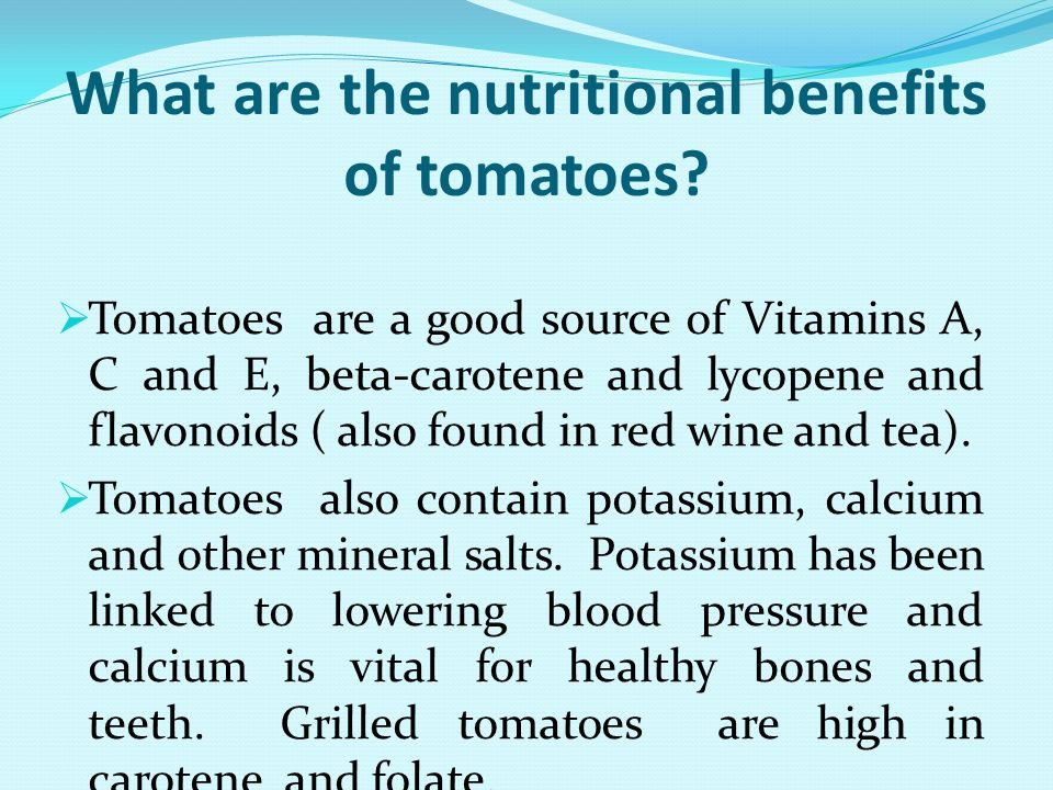 What are the nutritional benefits of tomatoes? Tomatoes are a good source of Vitamins A, C and E, beta-carotene and lycopene and flavonoids ( also fou