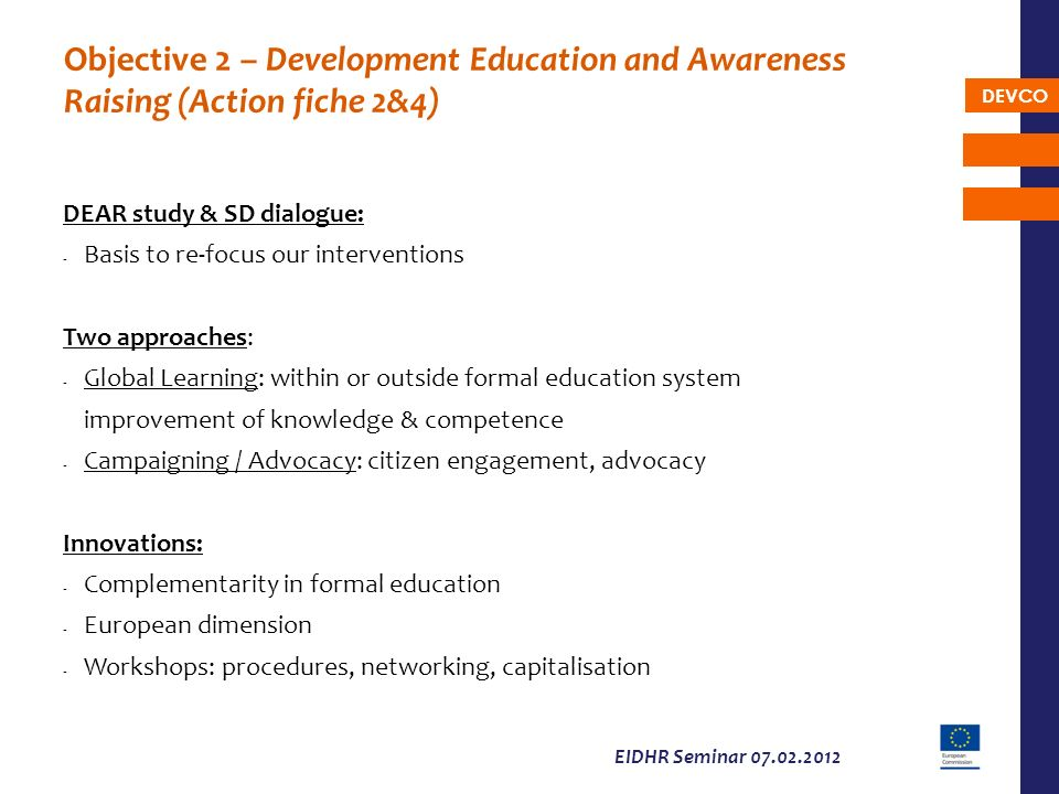 DEVCO EIDHR Seminar 07.02.2012 Objective 2 – Development Education and Awareness Raising (Action fiche 2&4) DEAR study & SD dialogue: - Basis to re-fo