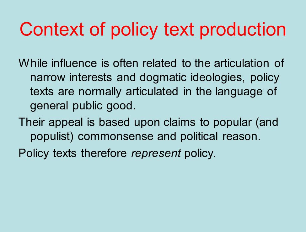 Context of policy text production While influence is often related to the articulation of narrow interests and dogmatic ideologies, policy texts are normally articulated in the language of general public good.