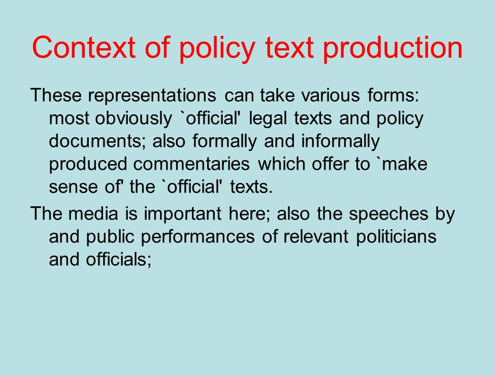 Context of policy text production These representations can take various forms: most obviously `official legal texts and policy documents; also formally and informally produced commentaries which offer to `make sense of the `official texts.