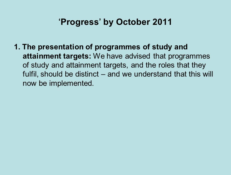 Progress by October 2011 1. The presentation of programmes of study and attainment targets: We have advised that programmes of study and attainment ta