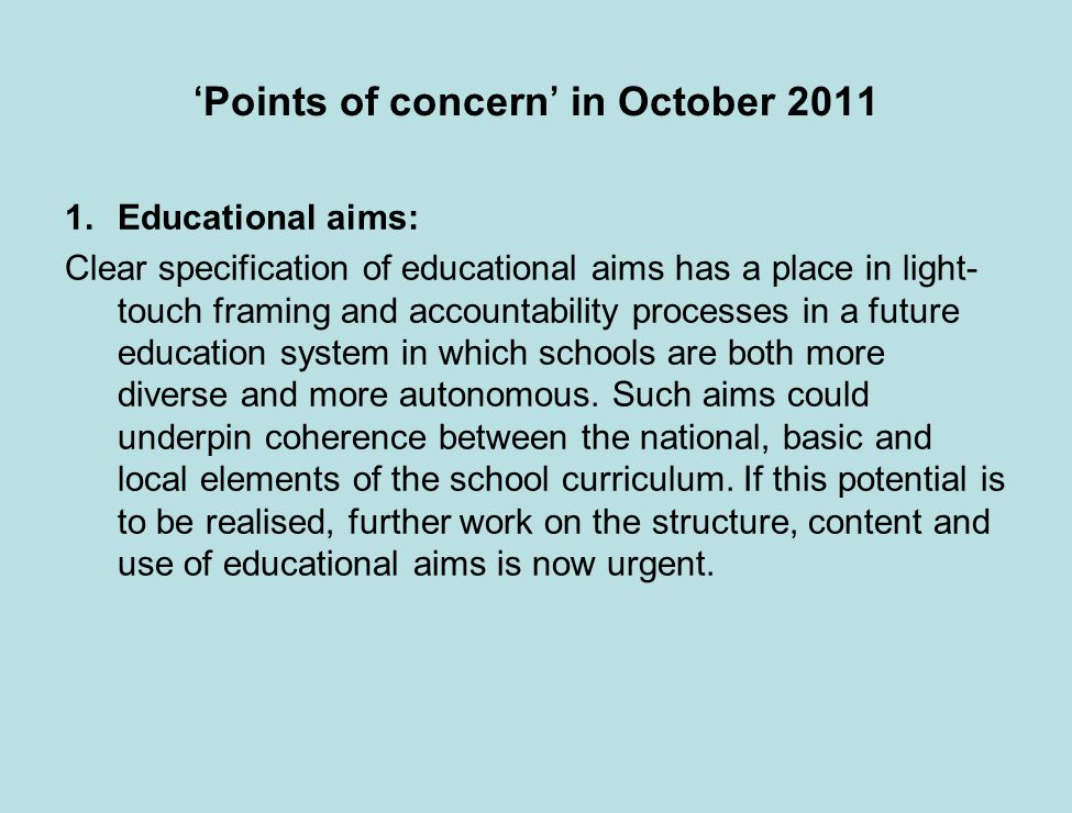 Points of concern in October 2011 1.Educational aims: Clear specification of educational aims has a place in light- touch framing and accountability processes in a future education system in which schools are both more diverse and more autonomous.