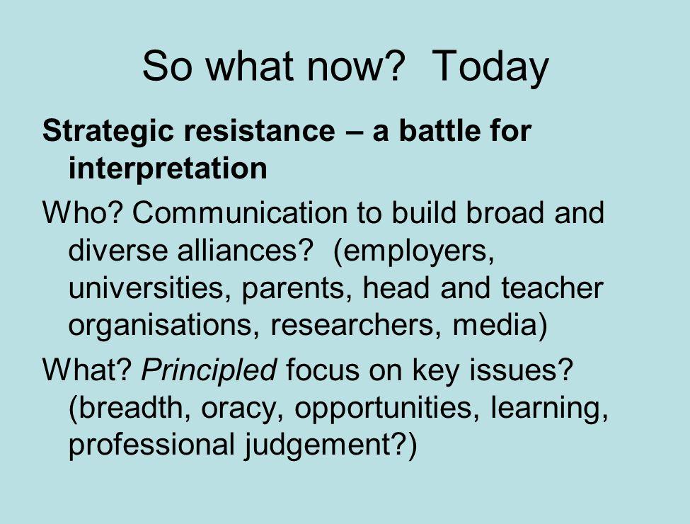 Strategic resistance – a battle for interpretation Who? Communication to build broad and diverse alliances? (employers, universities, parents, head an