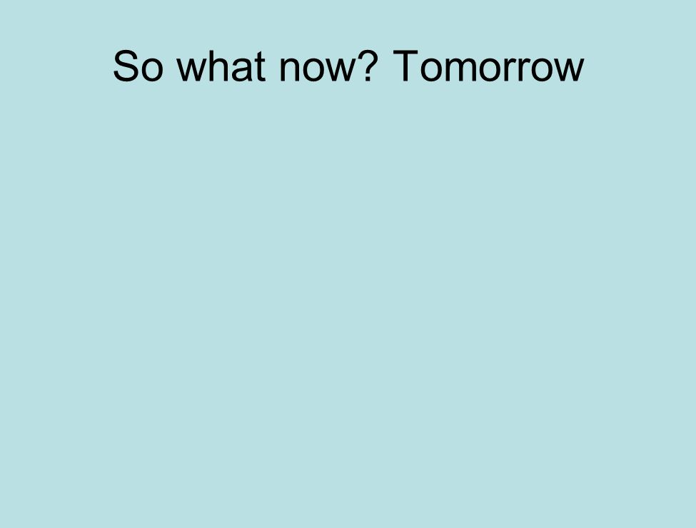 So what now Tomorrow