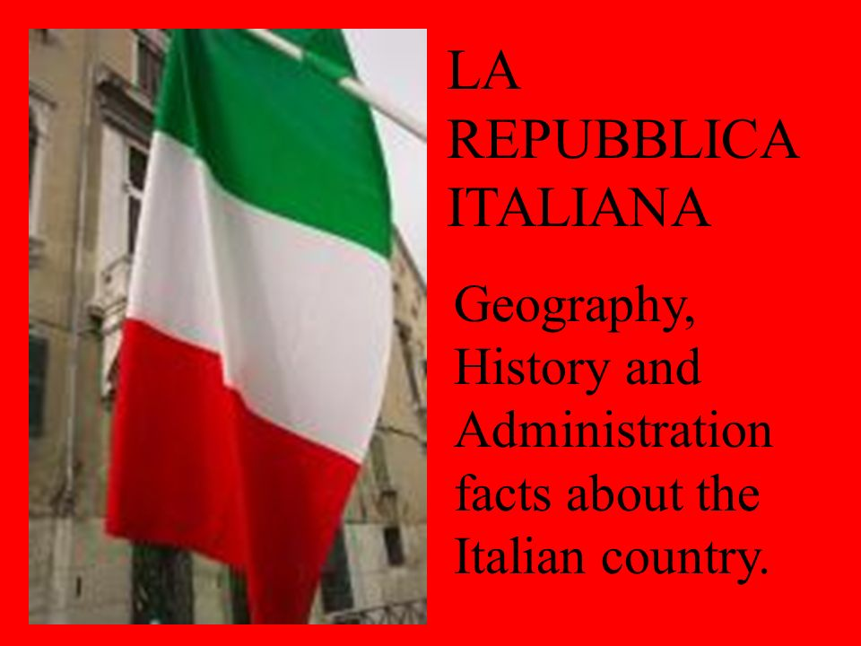 LA REPUBBLICA ITALIANA Geography, History and Administration facts about the Italian country.