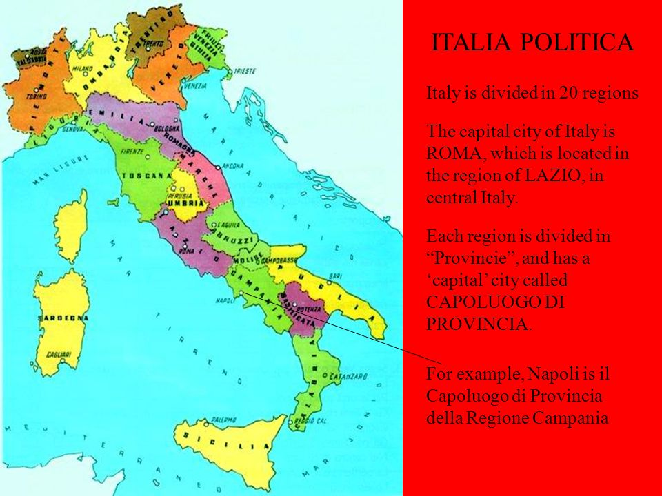 ITALIA POLITICA Italy is divided in 20 regions The capital city of Italy is ROMA, which is located in the region of LAZIO, in central Italy. Each regi