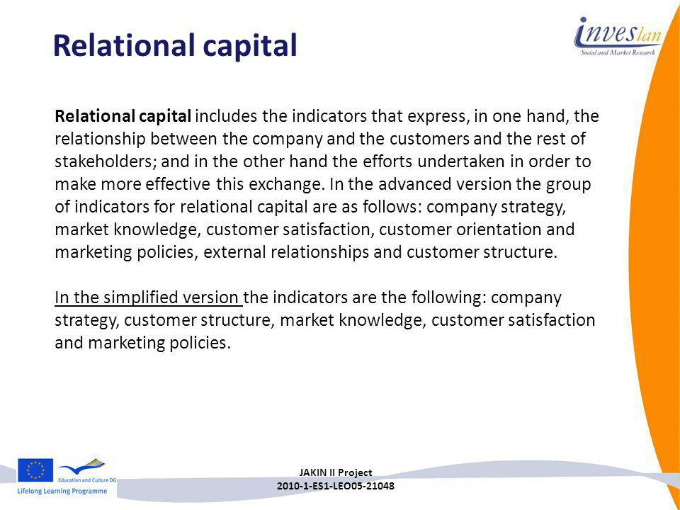 JAKIN II Project 2010-1-ES1-LEO05-21048 Relational capital includes the indicators that express, in one hand, the relationship between the company and
