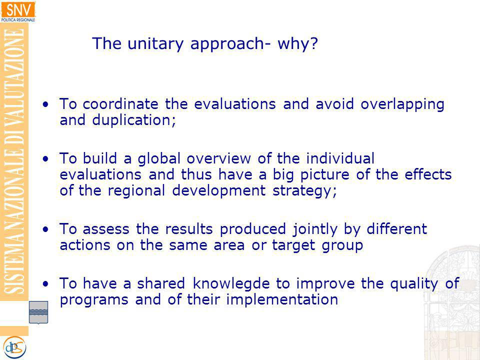 To coordinate the evaluations and avoid overlapping and duplication; To build a global overview of the individual evaluations and thus have a big picture of the effects of the regional development strategy; To assess the results produced jointly by different actions on the same area or target group To have a shared knowlegde to improve the quality of programs and of their implementation The unitary approach- why?
