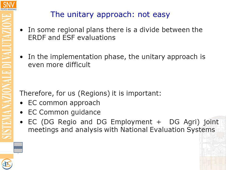 In some regional plans there is a divide between the ERDF and ESF evaluations In the implementation phase, the unitary approach is even more difficult Therefore, for us (Regions) it is important: EC common approach EC Common guidance EC (DG Regio and DG Employment + DG Agri) joint meetings and analysis with National Evaluation Systems The unitary approach: not easy