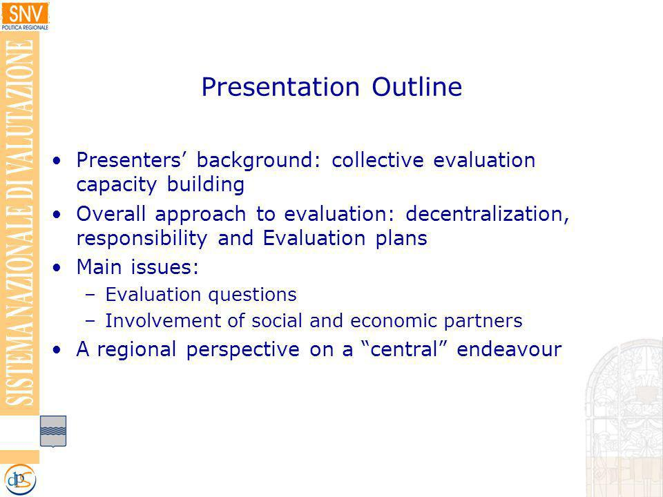 Presentation Outline Presenters background: collective evaluation capacity building Overall approach to evaluation: decentralization, responsibility and Evaluation plans Main issues: –Evaluation questions –Involvement of social and economic partners A regional perspective on a central endeavour