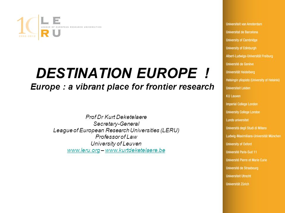 DESTINATION EUROPE ! Europe : a vibrant place for frontier research Prof Dr Kurt Deketelaere Secretary-General League of European Research Universitie