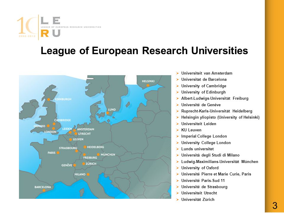 League of European Research Universities 3 Universiteit van Amsterdam Universitat de Barcelona University of Cambridge University of Edinburgh Albert-