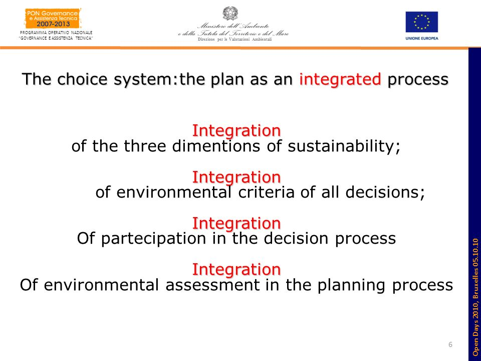 6 PROGRAMMA OPERATIVO NAZIONALE GOVERNANCE E ASSISTENZA TECNICA Direzione per le Valutazioni Ambientali The choice system:the plan as an integrated process Integration of the three dimentions of sustainability;Integration of environmental criteria of all decisions;Integration Of partecipation in the decision processIntegration Of environmental assessment in the planning process Open Days 2010, Bruxelles 05.10.10