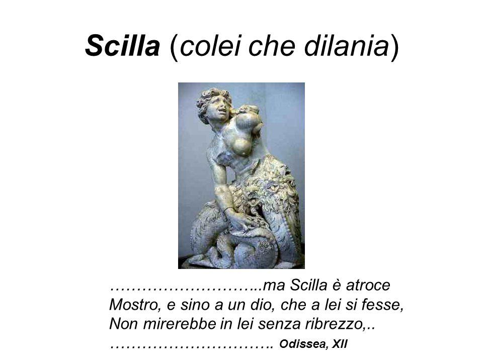 Scilla (colei che dilania) ………………………..ma Scilla è atroce Mostro, e sino a un dio, che a lei si fesse, Non mirerebbe in lei senza ribrezzo,..