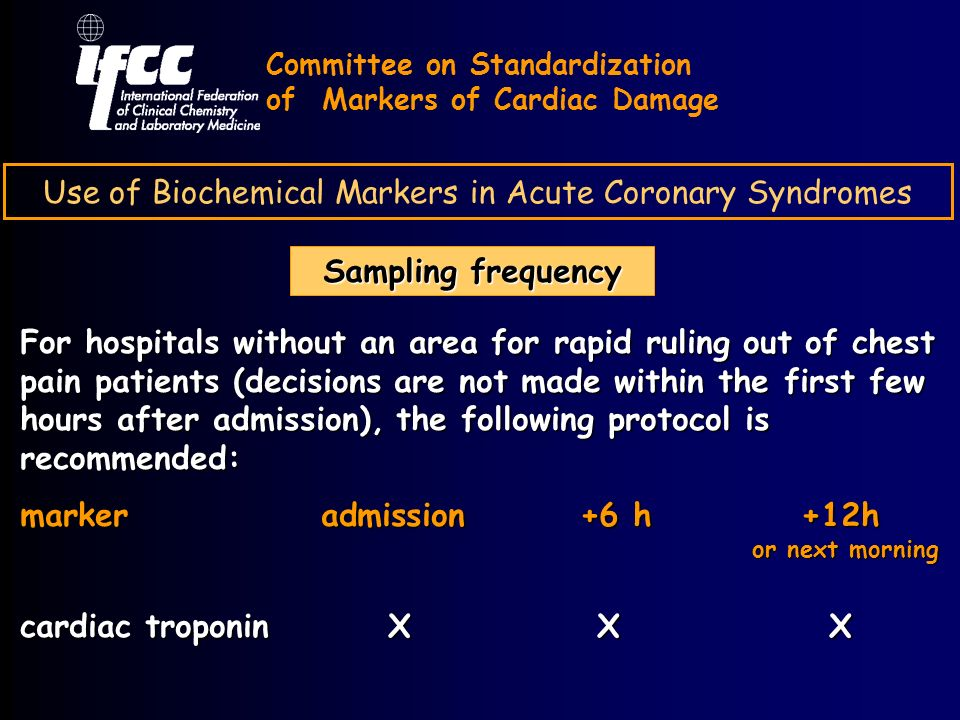 Use of Biochemical Markers in Acute Coronary Syndromes Sampling frequency Committee on Standardization of Markers of Cardiac Damage For hospitals without an area for rapid ruling out of chest pain patients (decisions are not made within the first few hours after admission), the following protocol is recommended: marker admission +6 h +12h or next morning cardiac troponin X XX