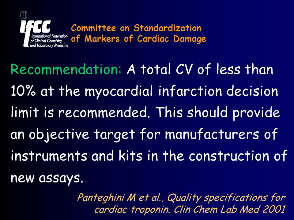 Committee on Standardization of Markers of Cardiac Damage Recommendation: A total CV of less than 10% at the myocardial infarction decision limit is recommended.
