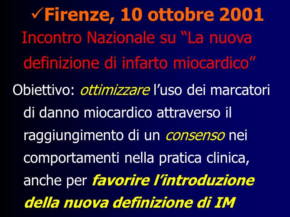 Firenze, 10 ottobre 2001 Incontro Nazionale su La nuova definizione di infarto miocardico Obiettivo: ottimizzare luso dei marcatori di danno miocardico attraverso il raggiungimento di un consenso nei comportamenti nella pratica clinica, anche per favorire lintroduzione della nuova definizione di IM