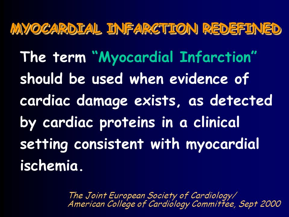 MYOCARDIAL INFARCTION REDEFINED The term Myocardial Infarction should be used when evidence of cardiac damage exists, as detected by cardiac proteins in a clinical setting consistent with myocardial ischemia.