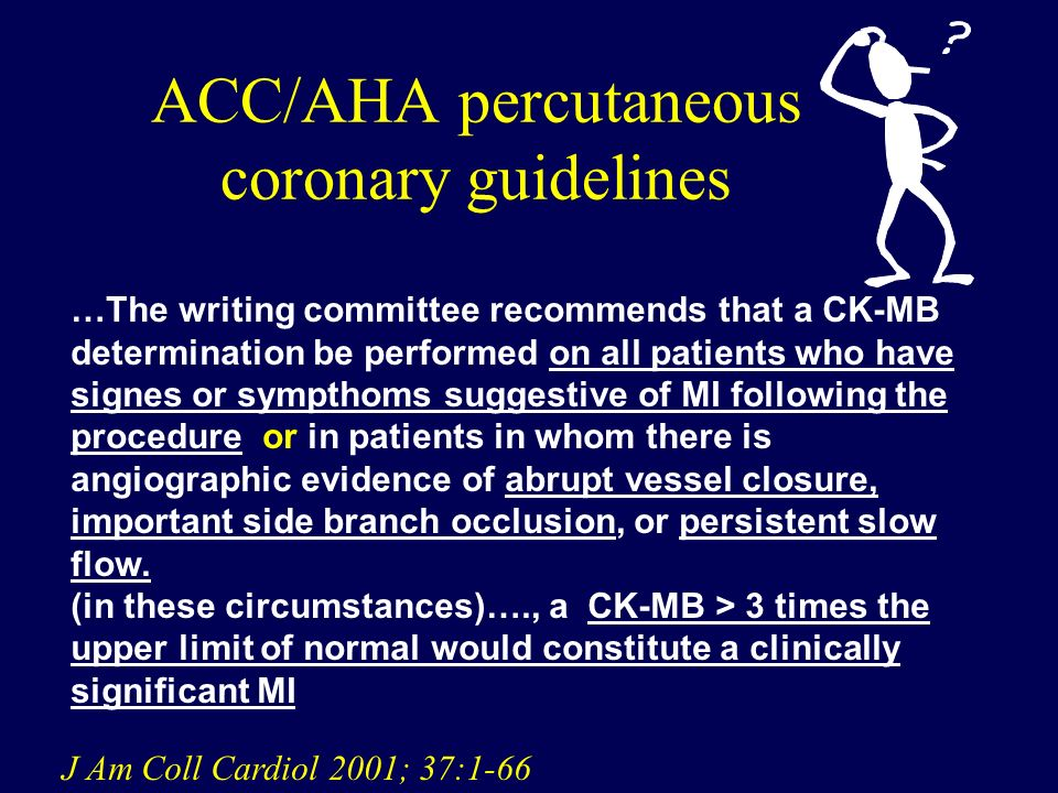 ACC/AHA percutaneous coronary guidelines …The writing committee recommends that a CK-MB determination be performed on all patients who have signes or sympthoms suggestive of MI following the procedure or in patients in whom there is angiographic evidence of abrupt vessel closure, important side branch occlusion, or persistent slow flow.