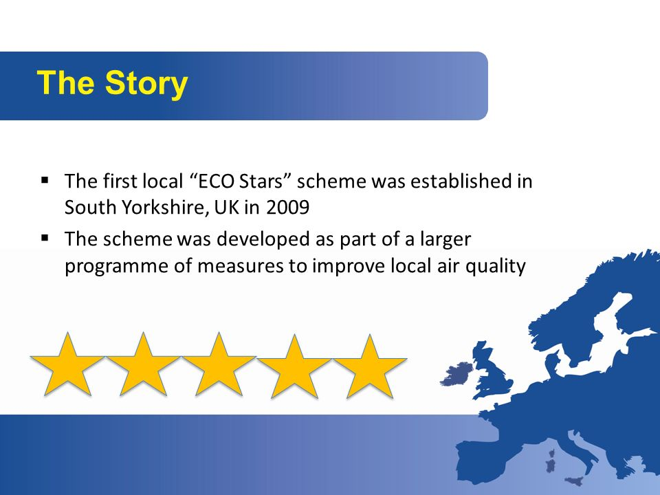 The Story The first local ECO Stars scheme was established in South Yorkshire, UK in 2009 The scheme was developed as part of a larger programme of measures to improve local air quality