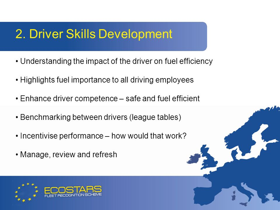 2. Driver Skills Development Understanding the impact of the driver on fuel efficiency Highlights fuel importance to all driving employees Enhance dri