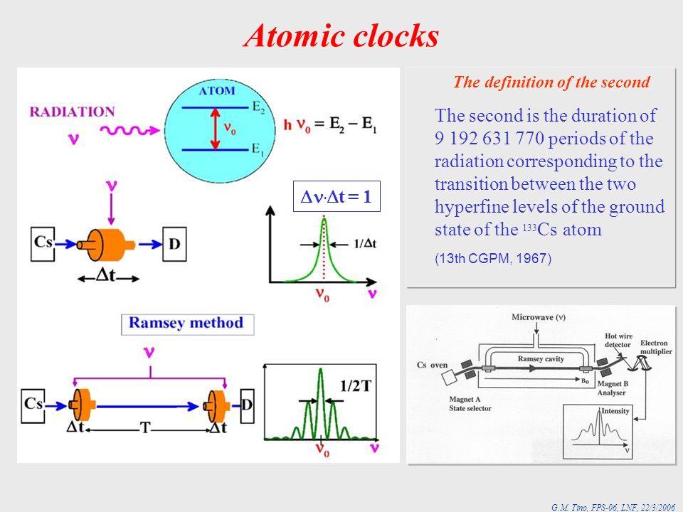 G.M. Tino, FPS-06, LNF, 22/3/2006 Atomic clocks. t = 1 The definition of the second The second is the duration of 9 192 631 770 periods of the radiati
