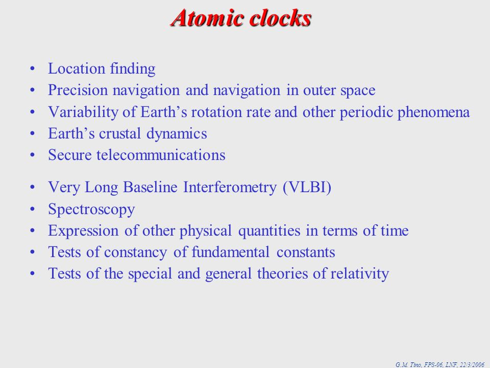 G.M. Tino, FPS-06, LNF, 22/3/2006 Atomic clocks Location finding Precision navigation and navigation in outer space Variability of Earths rotation rat