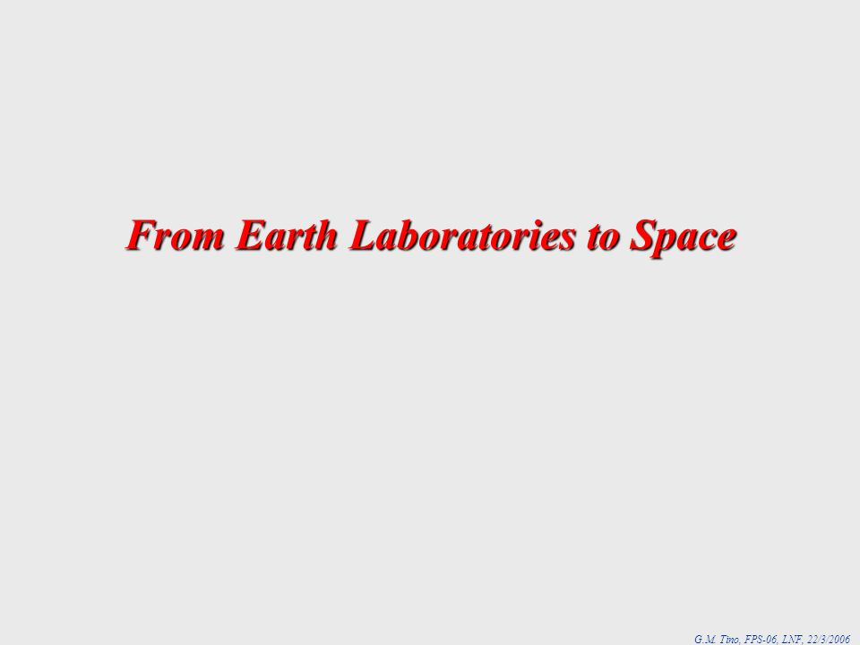 G.M. Tino, FPS-06, LNF, 22/3/2006 From Earth Laboratories to Space